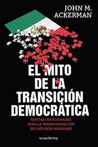 John M. Ackerman, El mito de la Transición Democrática, Nuevas coordenadas para la transformación del régimen Mexicano. Editorial Planeta Mexicana (2015)
