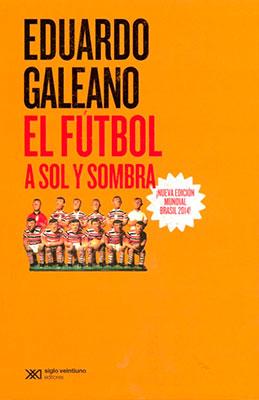 * Eduardo Galeano, El fútbol a sol y sombra ¡nueva edición mundial brasil 2014! Siglo veintiuno editores. Quinta edición 2014.